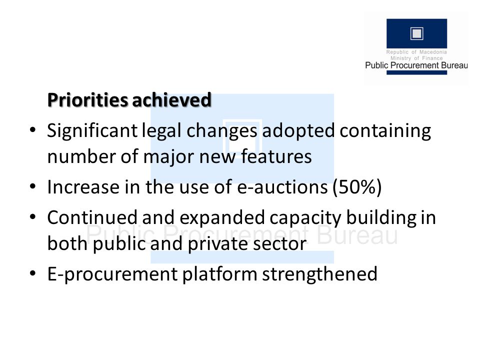Priorities achieved Significant legal changes adopted containing number of major new features Increase in the use of e-auctions (50%) Continued and expanded capacity building in both public and private sector E-procurement platform strengthened