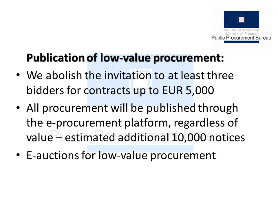 Publication of low-value procurement: We abolish the invitation to at least three bidders for contracts up to EUR 5,000 All procurement will be published through the e-procurement platform, regardless of value – estimated additional 10,000 notices E-auctions for low-value procurement