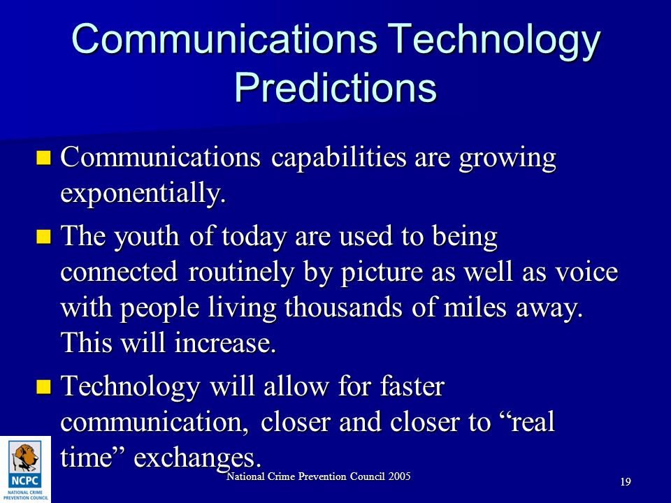 National Crime Prevention Council 2005 19 Communications Technology Predictions Communications capabilities are growing exponentially.