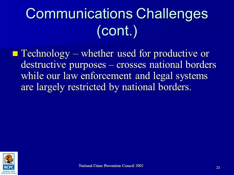 National Crime Prevention Council 2005 21 Communications Challenges (cont.) Technology – whether used for productive or destructive purposes – crosses national borders while our law enforcement and legal systems are largely restricted by national borders.