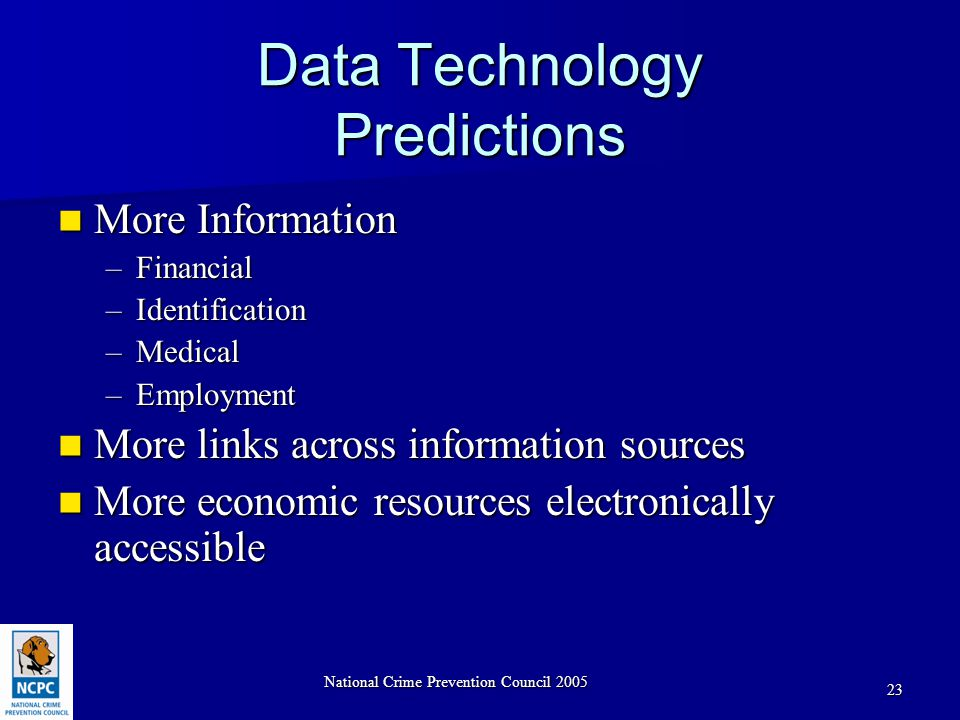 National Crime Prevention Council 2005 23 Data Technology Predictions More Information More Information –Financial –Identification –Medical –Employment More links across information sources More links across information sources More economic resources electronically accessible More economic resources electronically accessible