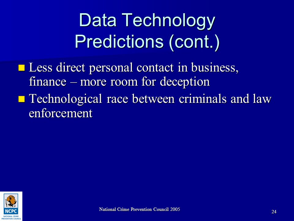 National Crime Prevention Council 2005 24 Data Technology Predictions (cont.) Less direct personal contact in business, finance – more room for deception Less direct personal contact in business, finance – more room for deception Technological race between criminals and law enforcement Technological race between criminals and law enforcement