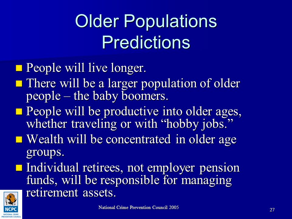 National Crime Prevention Council 2005 27 Older Populations Predictions People will live longer.