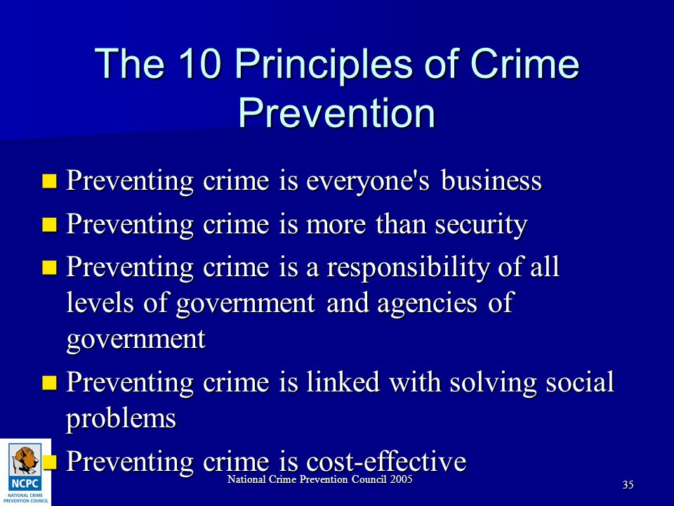 National Crime Prevention Council 2005 35 The 10 Principles of Crime Prevention Preventing crime is everyone s business Preventing crime is everyone s business Preventing crime is more than security Preventing crime is more than security Preventing crime is a responsibility of all levels of government and agencies of government Preventing crime is a responsibility of all levels of government and agencies of government Preventing crime is linked with solving social problems Preventing crime is linked with solving social problems Preventing crime is cost-effective Preventing crime is cost-effective