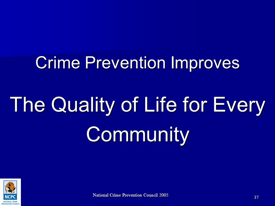 National Crime Prevention Council 2005 37 Crime Prevention Improves The Quality of Life for Every Community