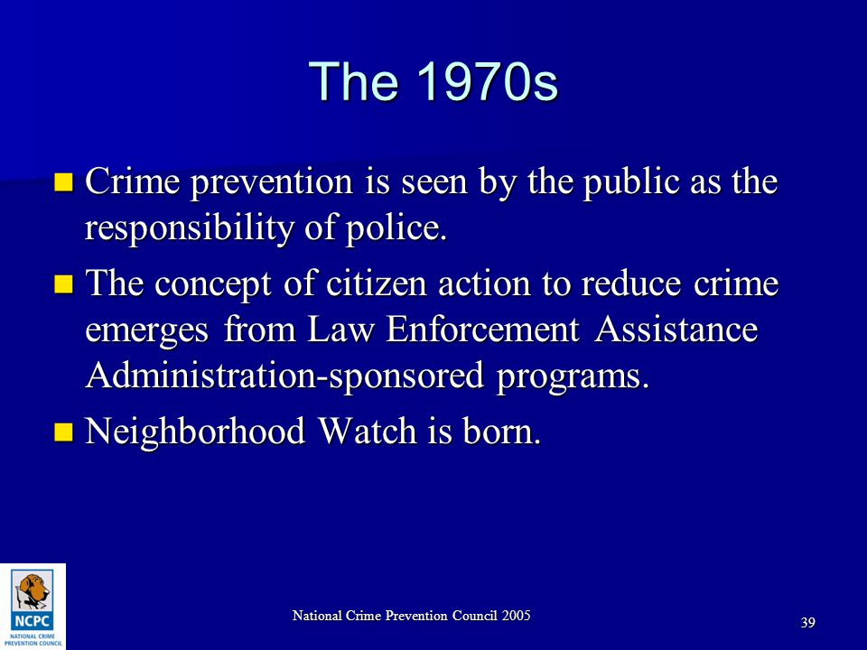 National Crime Prevention Council 2005 39 The 1970s Crime prevention is seen by the public as the responsibility of police.