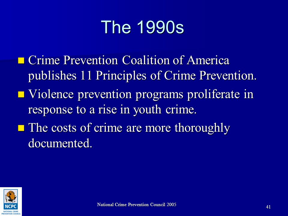 National Crime Prevention Council 2005 41 The 1990s Crime Prevention Coalition of America publishes 11 Principles of Crime Prevention.