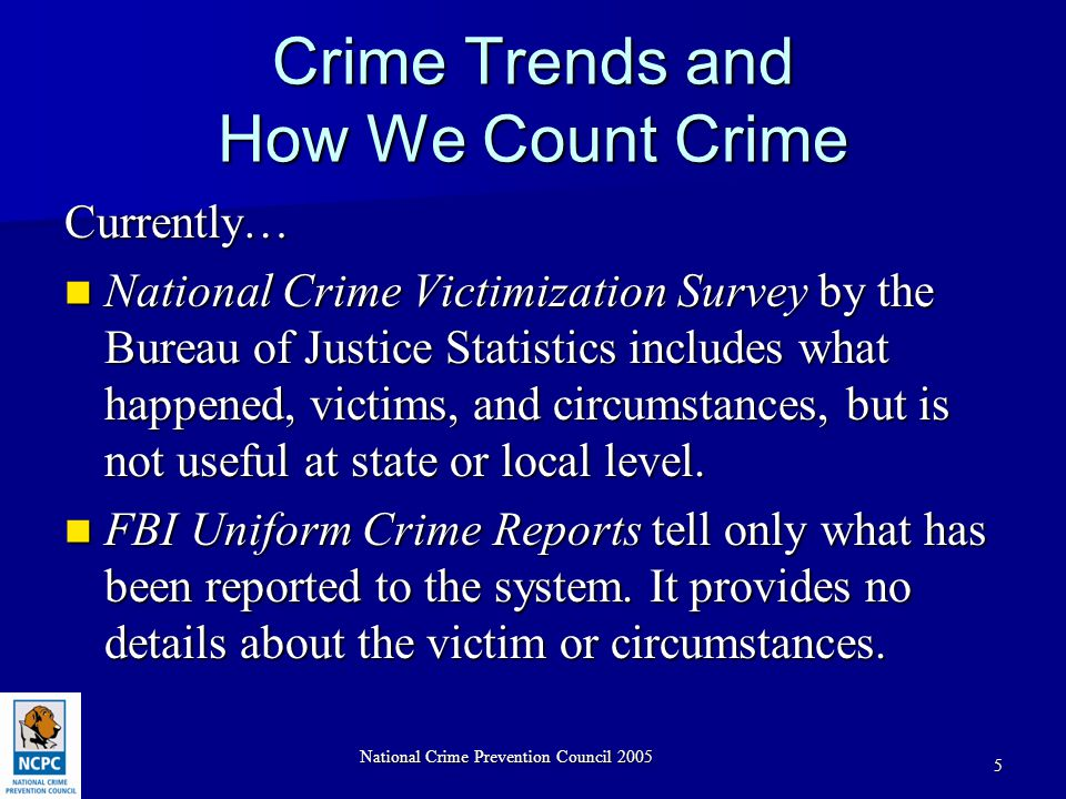 National Crime Prevention Council 2005 5 Crime Trends and How We Count Crime Currently… National Crime Victimization Survey by the Bureau of Justice Statistics includes what happened, victims, and circumstances, but is not useful at state or local level.