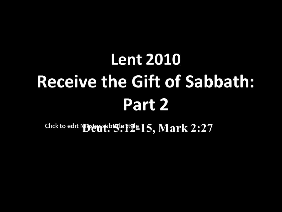 Click to edit Master subtitle style Lent 2010 Receive the Gift of Sabbath: Part 2 Deut. 5:12-15, Mark 2:27