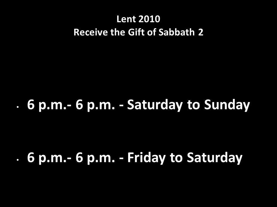Lent 2010 Receive the Gift of Sabbath 2 6 p.m.- 6 p.m. - Saturday to Sunday 6 p.m.- 6 p.m. - Friday to Saturday