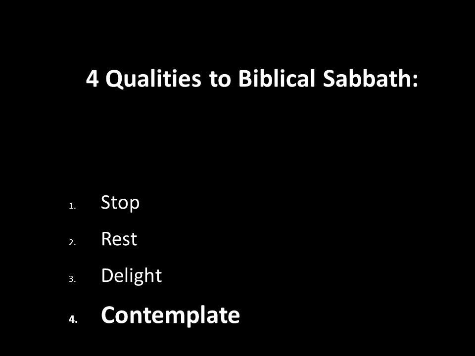 4 Qualities to Biblical Sabbath: 1. Stop 2. Rest 3. Delight 4. Contemplate