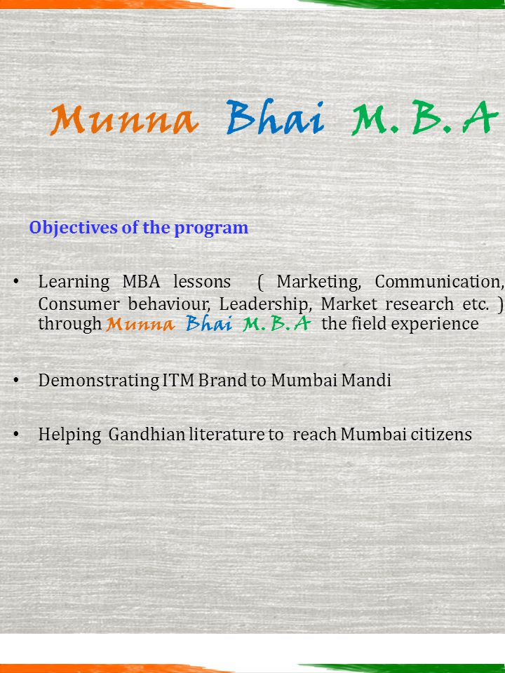 Munna Bhai M. B. A Objectives of the program Learning MBA lessons ( Marketing, Communication, Consumer behaviour, Leadership, Market research etc. ) t