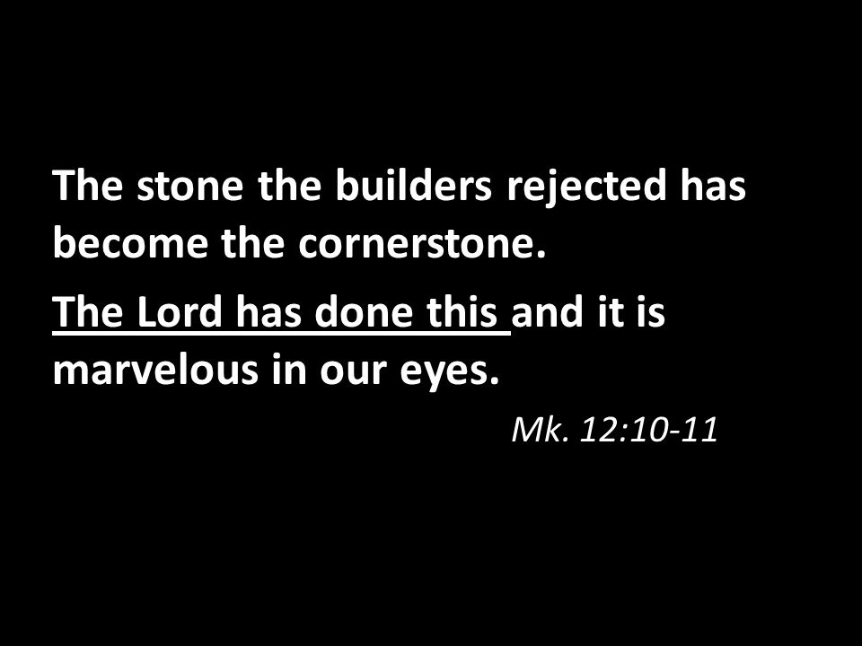 The stone the builders rejected has become the cornerstone. The Lord has done this and it is marvelous in our eyes. Mk. 12:10-11