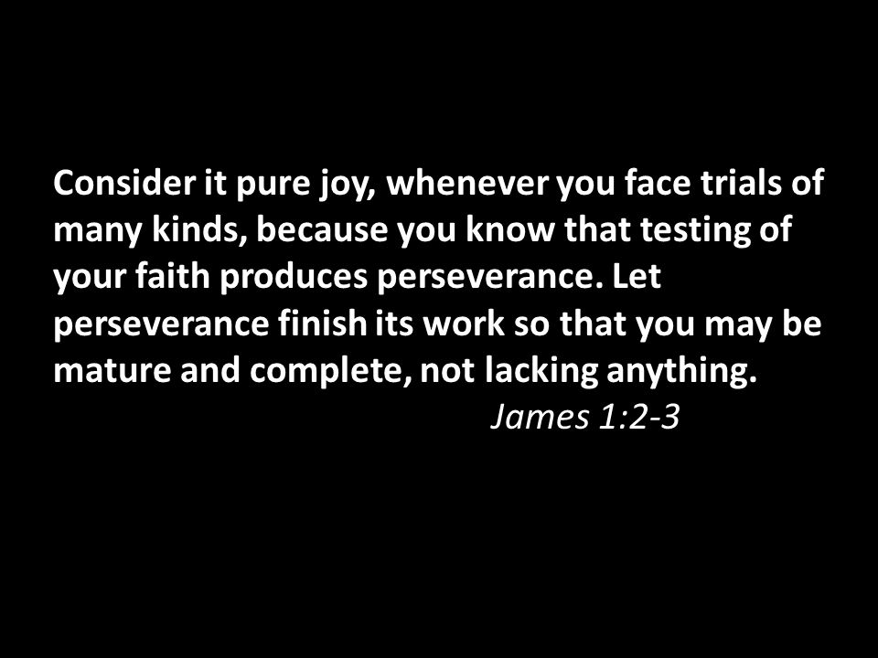 Consider it pure joy, whenever you face trials of many kinds, because you know that testing of your faith produces perseverance. Let perseverance fini