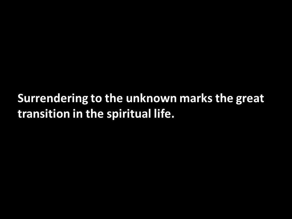 Surrendering to the unknown marks the great transition in the spiritual life.
