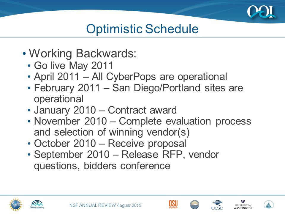 NSF ANNUAL REVIEW August 2010 Optimistic Schedule Working Backwards: Go live May 2011 April 2011 – All CyberPops are operational February 2011 – San Diego/Portland sites are operational January 2010 – Contract award November 2010 – Complete evaluation process and selection of winning vendor(s) October 2010 – Receive proposal September 2010 – Release RFP, vendor questions, bidders conference