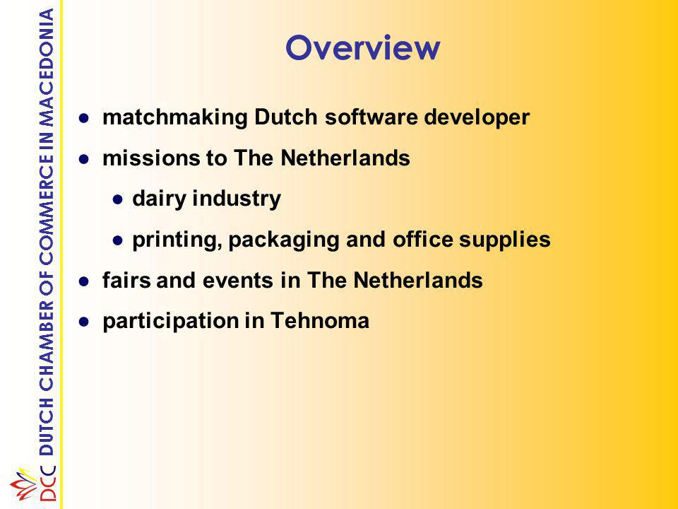 DUTCH CHAMBER OF COMMERCE IN MACEDONIA Overview ●matchmaking Dutch software developer ●missions to The Netherlands ●dairy industry ●printing, packaging and office supplies ●fairs and events in The Netherlands ●participation in Tehnoma