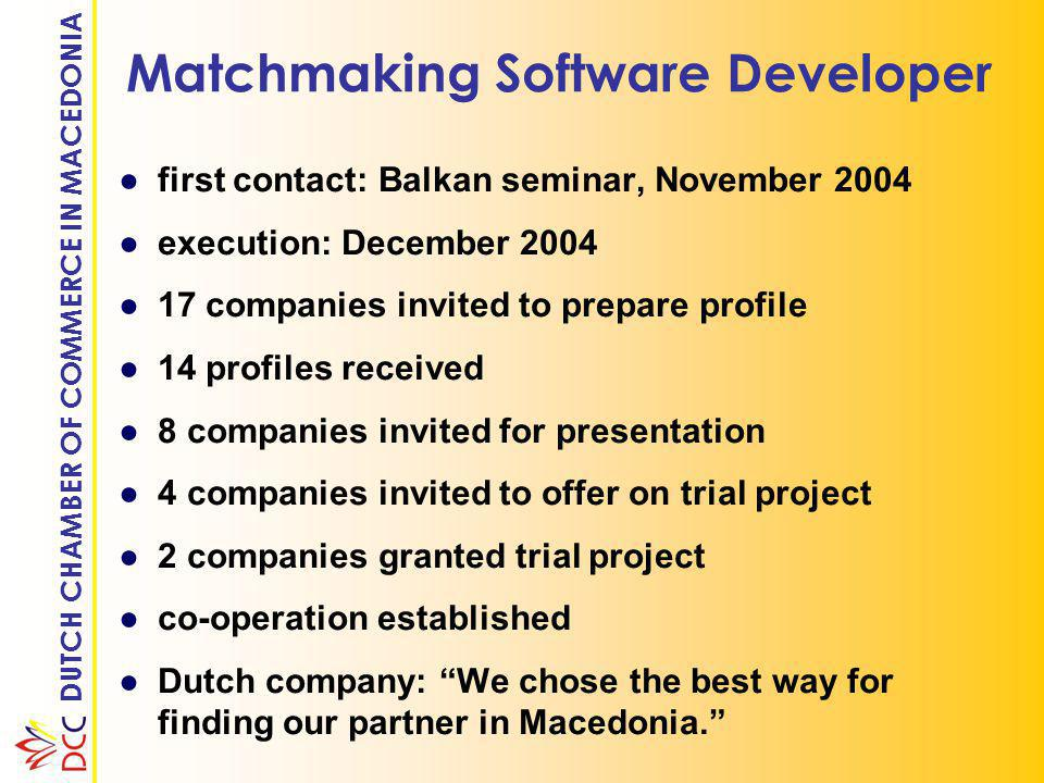 DUTCH CHAMBER OF COMMERCE IN MACEDONIA Matchmaking Software Developer ●first contact: Balkan seminar, November 2004 ●execution: December 2004 ●17 companies invited to prepare profile ●14 profiles received ●8 companies invited for presentation ●4 companies invited to offer on trial project ●2 companies granted trial project ●co-operation established ●Dutch company: We chose the best way for finding our partner in Macedonia.