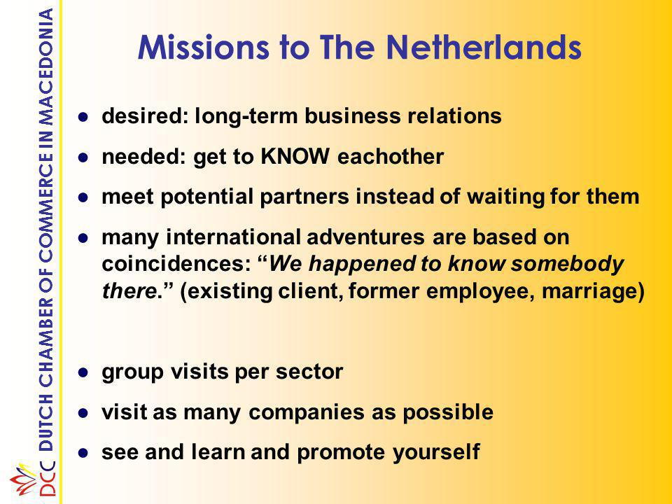 DUTCH CHAMBER OF COMMERCE IN MACEDONIA Missions to The Netherlands ●desired: long-term business relations ●needed: get to KNOW eachother ●meet potential partners instead of waiting for them ●many international adventures are based on coincidences: We happened to know somebody there. (existing client, former employee, marriage) ●group visits per sector ●visit as many companies as possible ●see and learn and promote yourself