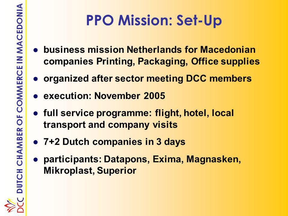 DUTCH CHAMBER OF COMMERCE IN MACEDONIA PPO Mission: Set-Up ●business mission Netherlands for Macedonian companies Printing, Packaging, Office supplies ●organized after sector meeting DCC members ●execution: November 2005 ●full service programme: flight, hotel, local transport and company visits ●7+2 Dutch companies in 3 days ●participants: Datapons, Exima, Magnasken, Mikroplast, Superior