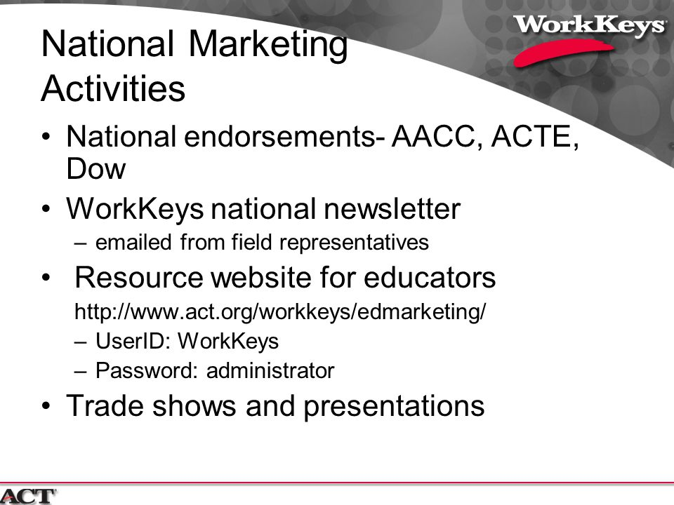 National Marketing Activities National endorsements- AACC, ACTE, Dow WorkKeys national newsletter –emailed from field representatives Resource website for educators http://www.act.org/workkeys/edmarketing/ –UserID: WorkKeys –Password: administrator Trade shows and presentations