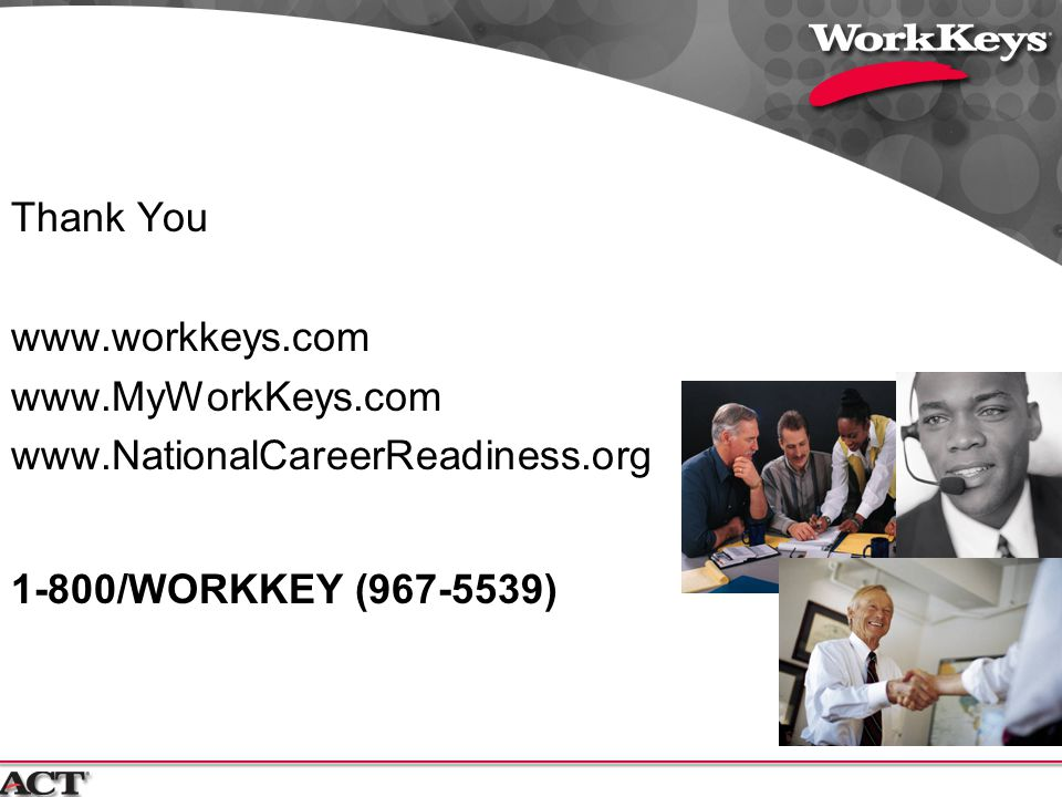 Thank You www.workkeys.com www.MyWorkKeys.com www.NationalCareerReadiness.org 1-800/WORKKEY (967-5539)