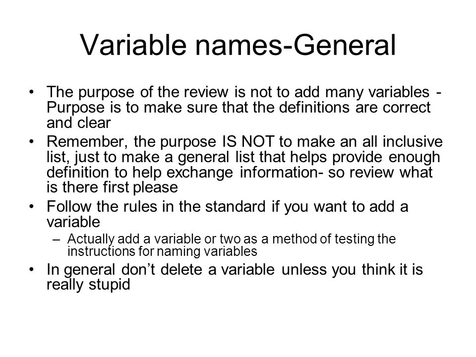 Variable names-General The purpose of the review is not to add many variables - Purpose is to make sure that the definitions are correct and clear Remember, the purpose IS NOT to make an all inclusive list, just to make a general list that helps provide enough definition to help exchange information- so review what is there first please Follow the rules in the standard if you want to add a variable –Actually add a variable or two as a method of testing the instructions for naming variables In general don't delete a variable unless you think it is really stupid