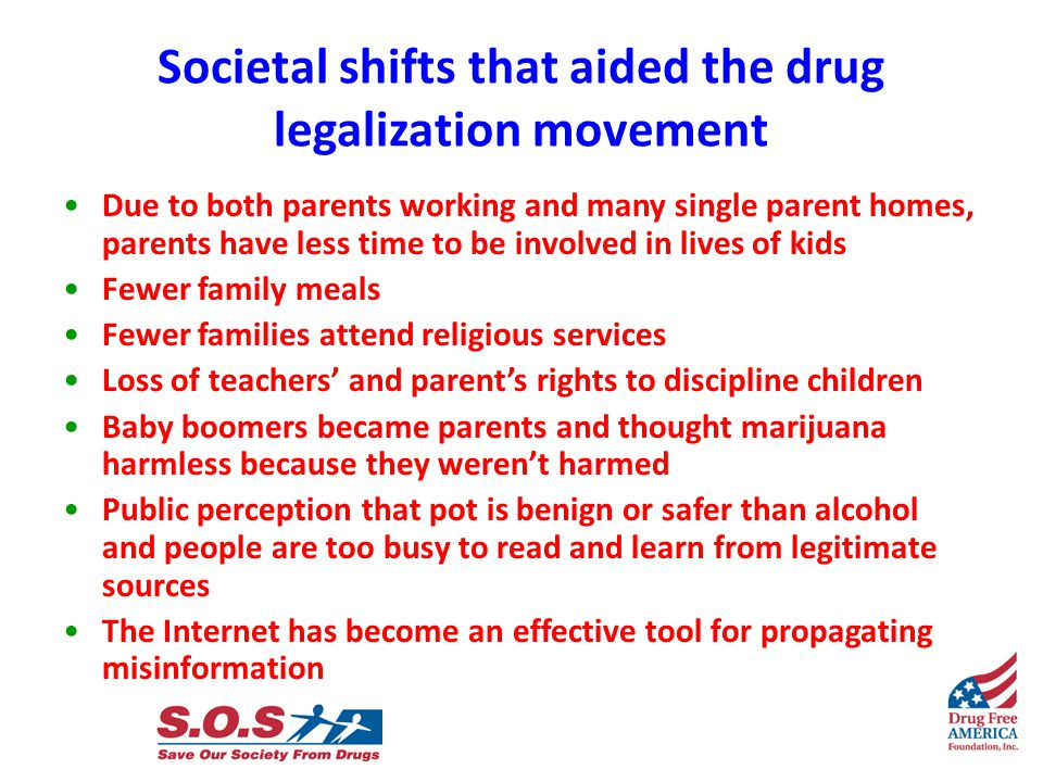 Societal shifts that aided the drug legalization movement Due to both parents working and many single parent homes, parents have less time to be involved in lives of kids Fewer family meals Fewer families attend religious services Loss of teachers' and parent's rights to discipline children Baby boomers became parents and thought marijuana harmless because they weren't harmed Public perception that pot is benign or safer than alcohol and people are too busy to read and learn from legitimate sources The Internet has become an effective tool for propagating misinformation