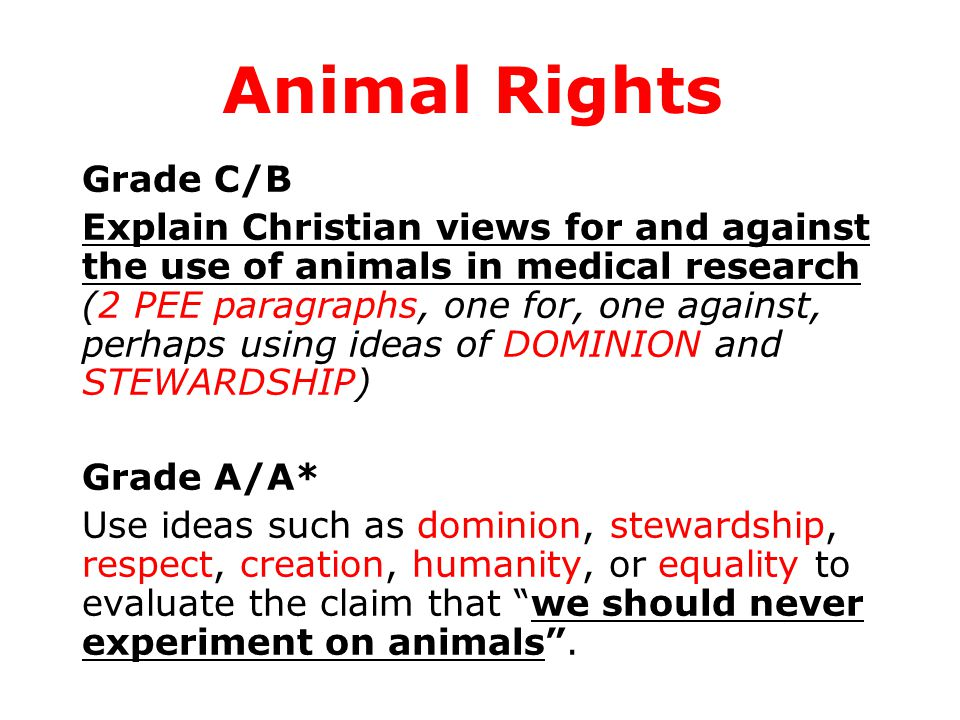Grade C/B Explain Christian views for and against the use of animals in medical research (2 PEE paragraphs, one for, one against, perhaps using ideas of DOMINION and STEWARDSHIP) Grade A/A* Use ideas such as dominion, stewardship, respect, creation, humanity, or equality to evaluate the claim that we should never experiment on animals .