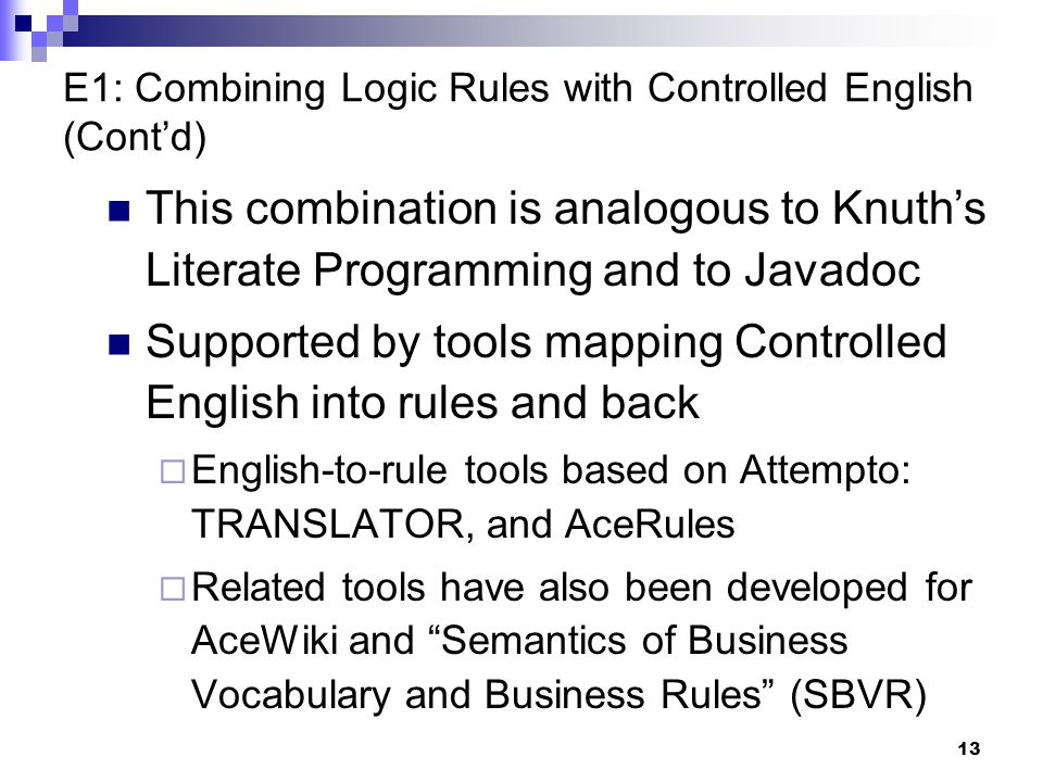 13 E1: Combining Logic Rules with Controlled English (Cont'd) This combination is analogous to Knuth's Literate Programming and to Javadoc Supported by tools mapping Controlled English into rules and back  English-to-rule tools based on Attempto: TRANSLATOR, and AceRules  Related tools have also been developed for AceWiki and Semantics of Business Vocabulary and Business Rules (SBVR)