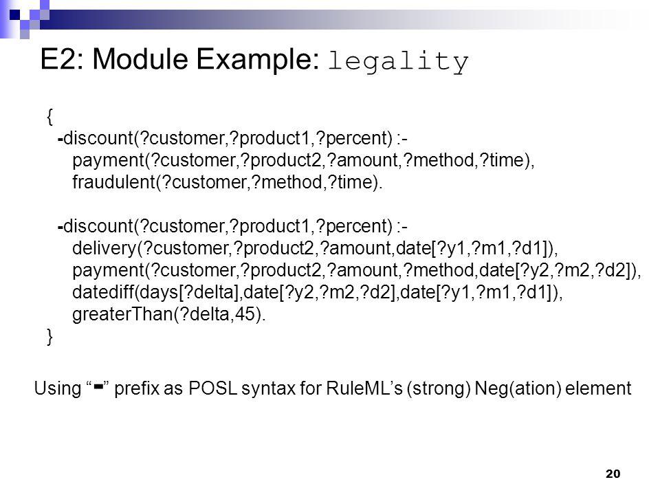 20 E2: Module Example: legality { -discount( customer, product1, percent) :- payment( customer, product2, amount, method, time), fraudulent( customer, method, time).