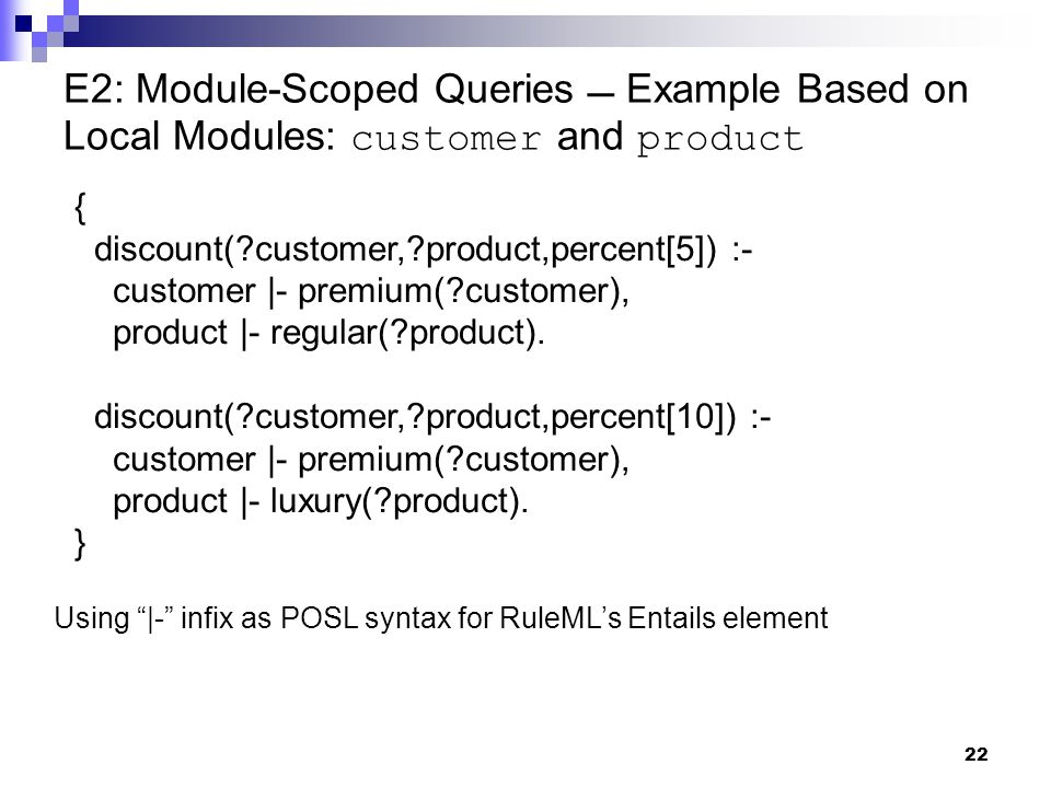 22 E2: Module-Scoped Queries  Example Based on Local Modules: customer and product { discount( customer, product,percent[5]) :- customer |- premium( customer), product |- regular( product).