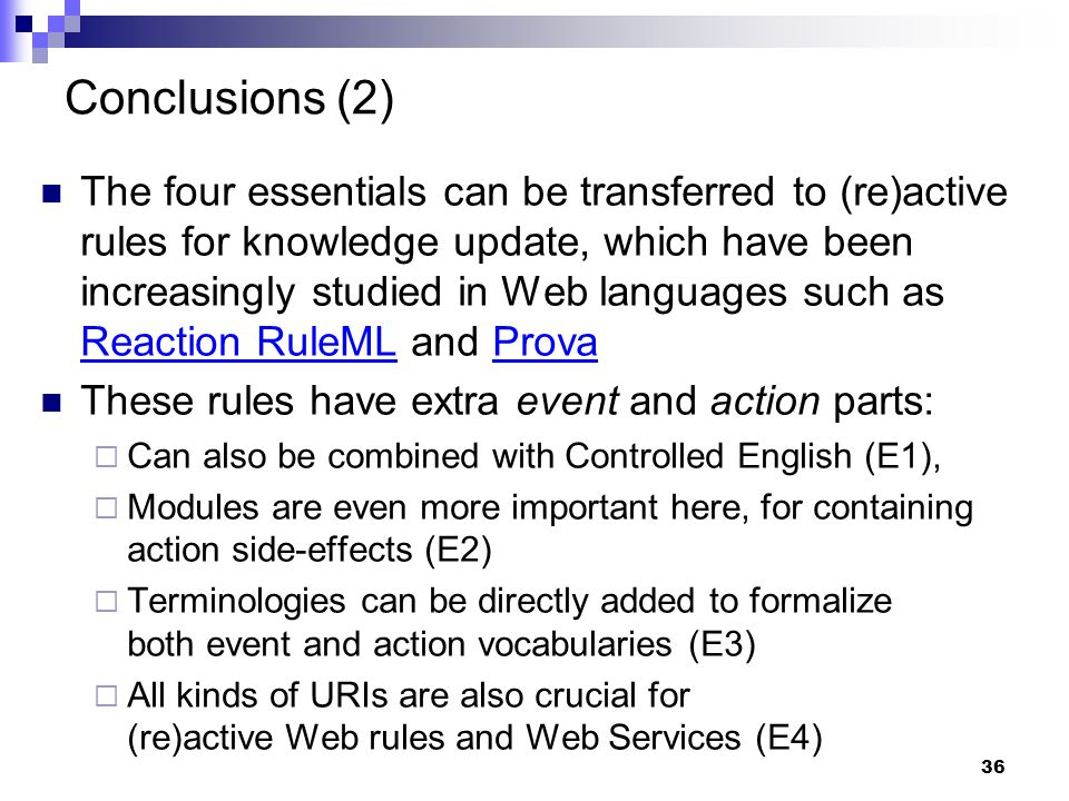 36 Conclusions (2) The four essentials can be transferred to (re)active rules for knowledge update, which have been increasingly studied in Web languages such as Reaction RuleML and Prova Reaction RuleMLProva These rules have extra event and action parts:  Can also be combined with Controlled English (E1),  Modules are even more important here, for containing action side-effects (E2)  Terminologies can be directly added to formalize both event and action vocabularies (E3)  All kinds of URIs are also crucial for (re)active Web rules and Web Services (E4)