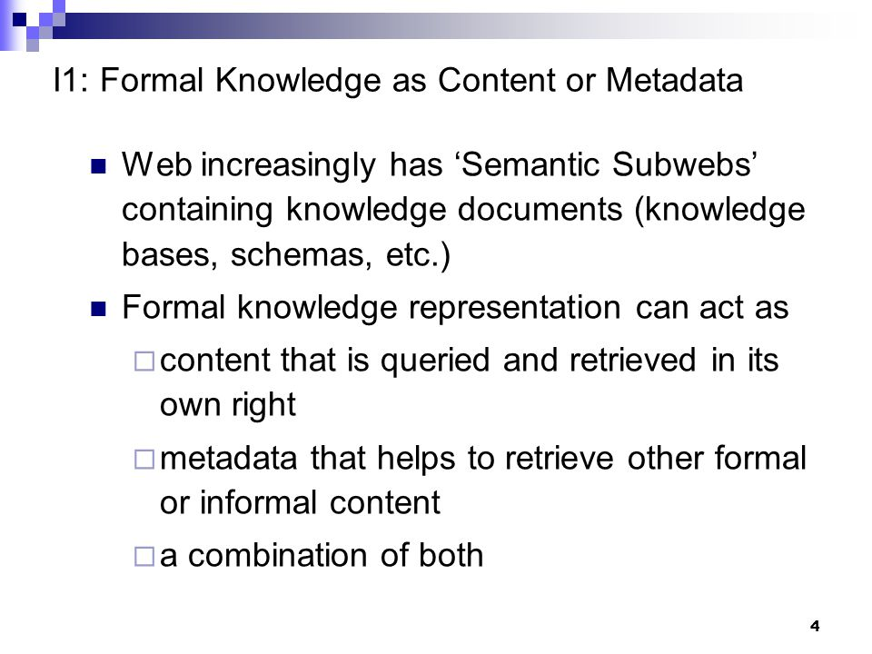 4 I1: Formal Knowledge as Content or Metadata Web increasingly has 'Semantic Subwebs' containing knowledge documents (knowledge bases, schemas, etc.) Formal knowledge representation can act as  content that is queried and retrieved in its own right  metadata that helps to retrieve other formal or informal content  a combination of both