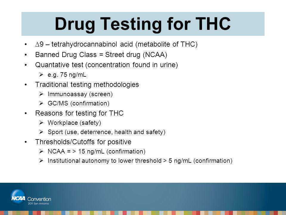 Drug Testing for THC ∆9 – tetrahydrocannabinol acid (metabolite of THC) Banned Drug Class = Street drug (NCAA) Quantative test (concentration found in