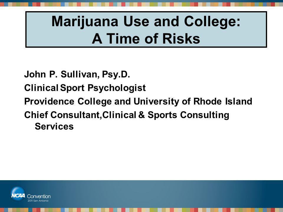 Marijuana Use and College: A Time of Risks John P. Sullivan, Psy.D. Clinical Sport Psychologist Providence College and University of Rhode Island Chie