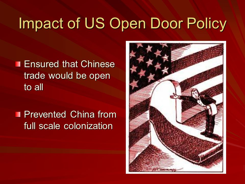 Impact of US Open Door Policy Ensured that Chinese trade would be open to all Prevented China from full scale colonization
