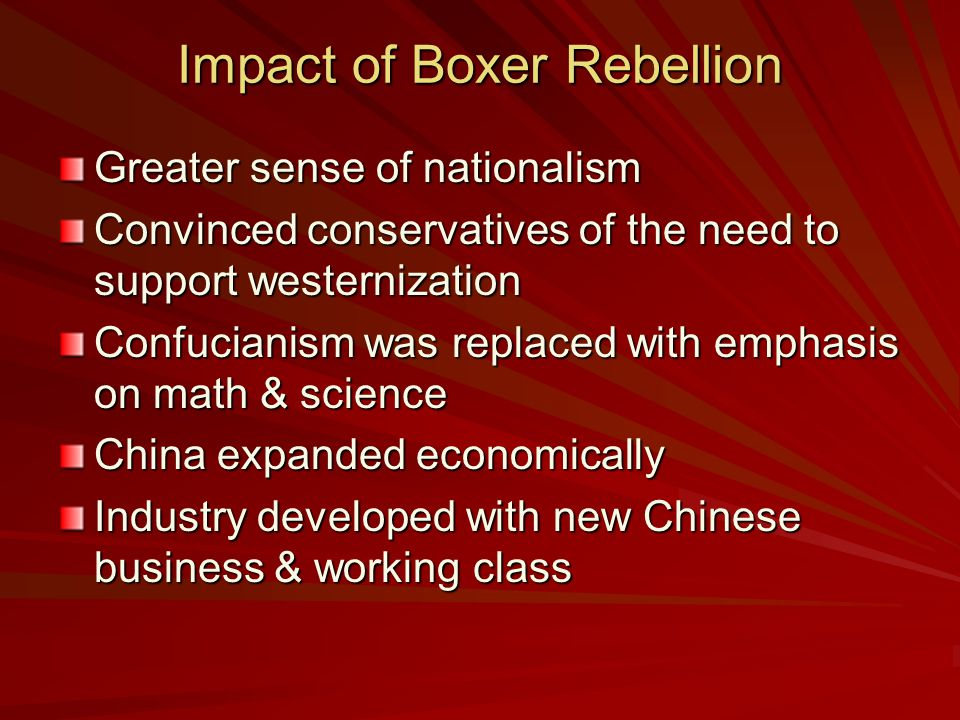 Impact of Boxer Rebellion Greater sense of nationalism Convinced conservatives of the need to support westernization Confucianism was replaced with emphasis on math & science China expanded economically Industry developed with new Chinese business & working class