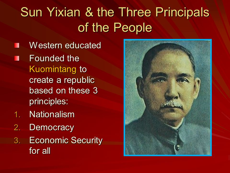 Sun Yixian & the Three Principals of the People Western educated Founded the Kuomintang to create a republic based on these 3 principles: 1.