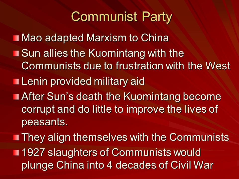 Communist Party Communist Party Mao adapted Marxism to China Sun allies the Kuomintang with the Communists due to frustration with the West Lenin provided military aid After Sun's death the Kuomintang become corrupt and do little to improve the lives of peasants.