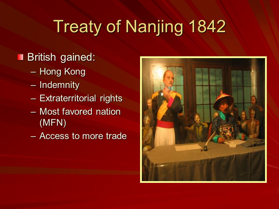 Treaty of Nanjing 1842 British gained: –Hong Kong –Indemnity –Extraterritorial rights –Most favored nation (MFN) –Access to more trade