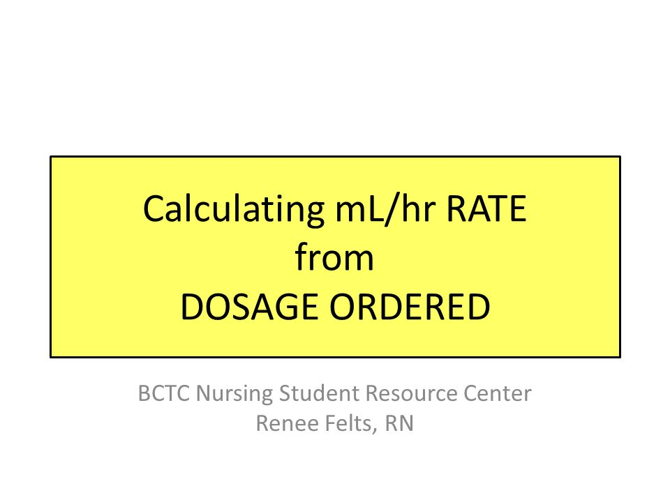 Calculating mL/hr RATE from DOSAGE ORDERED BCTC Nursing Student Resource Center Renee Felts, RN