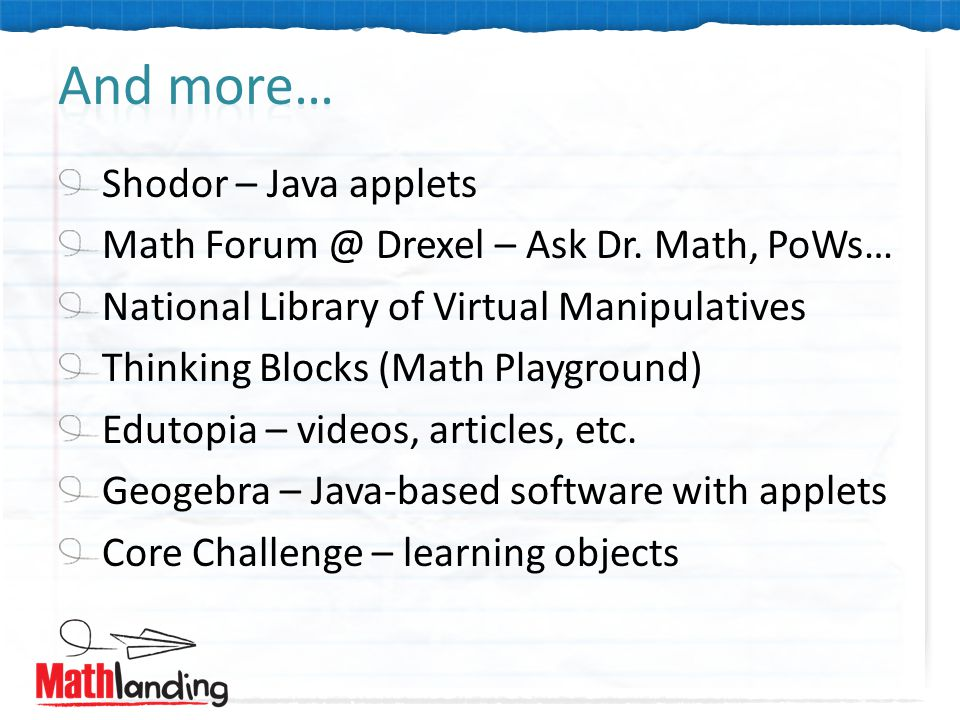 Shodor – Java applets Math Forum @ Drexel – Ask Dr. Math, PoWs… National Library of Virtual Manipulatives Thinking Blocks (Math Playground) Edutopia –