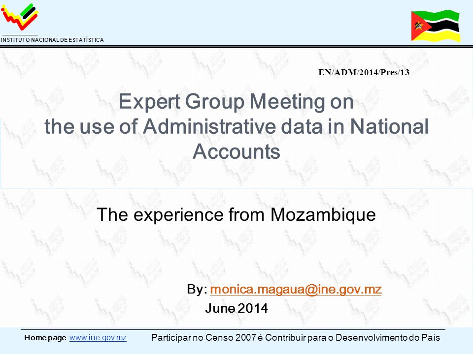Home page: www.ine.gov.mz INSTITUTO NACIONAL DE ESTATÍSTICA Expert Group Meeting on the use of Administrative data in National Accounts The experience