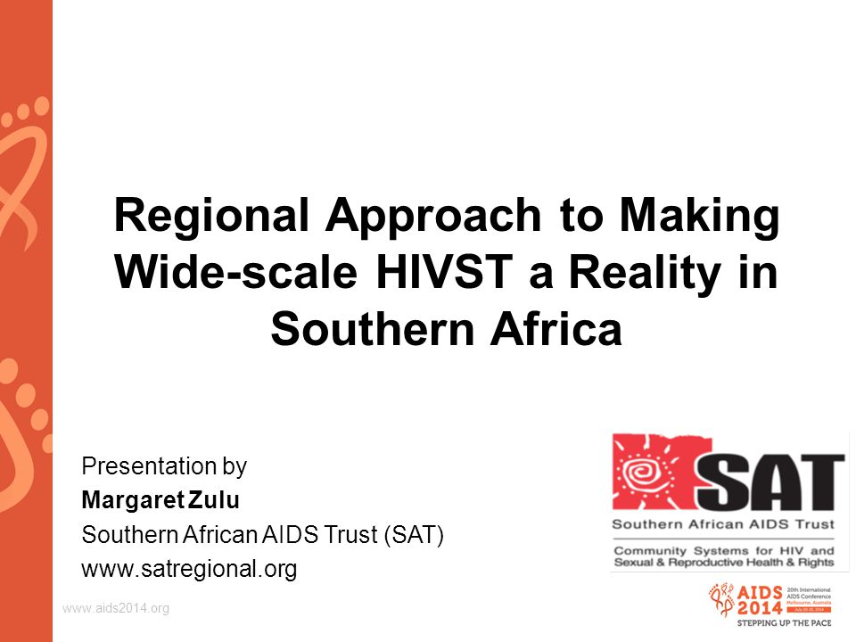 www.aids2014.org Regional Approach to Making Wide-scale HIVST a Reality in Southern Africa Presentation by Margaret Zulu Southern African AIDS Trust (SAT) www.satregional.org [Sat logo]