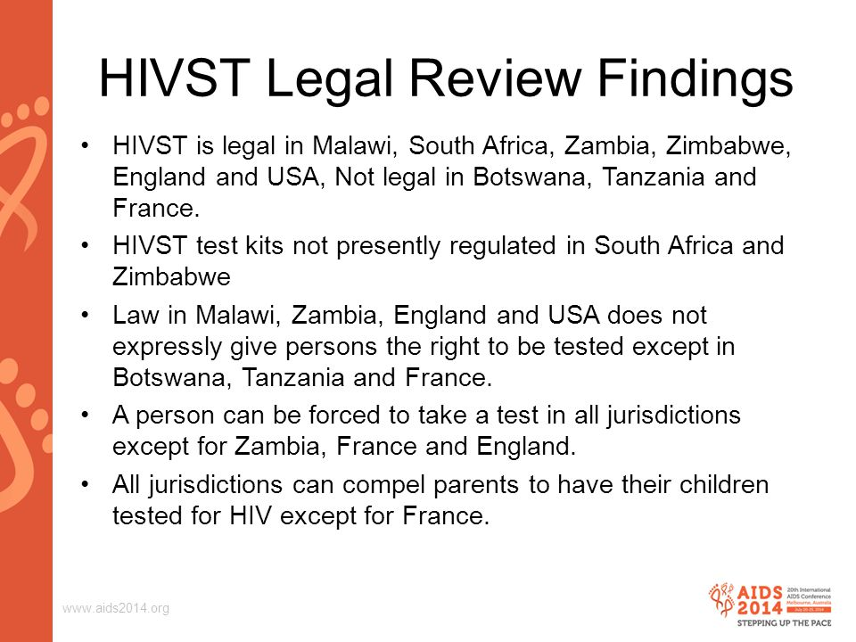 www.aids2014.org HIVST Legal Review Findings HIVST is legal in Malawi, South Africa, Zambia, Zimbabwe, England and USA, Not legal in Botswana, Tanzania and France.