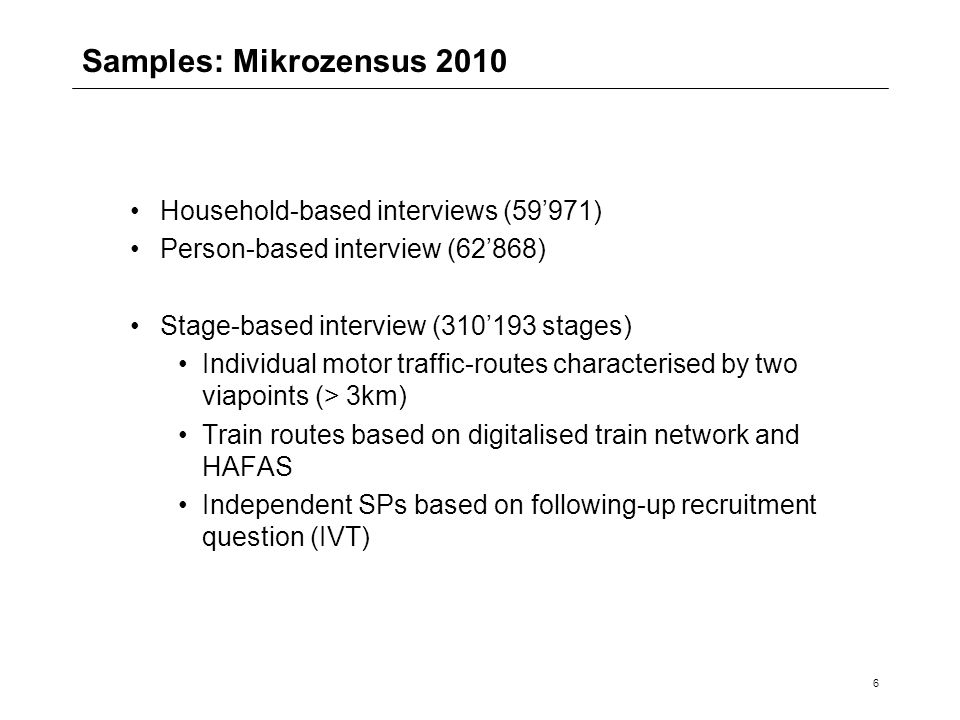 6 Samples: Mikrozensus 2010 Household-based interviews (59'971) Person-based interview (62'868) Stage-based interview (310'193 stages) Individual motor traffic-routes characterised by two viapoints (> 3km) Train routes based on digitalised train network and HAFAS Independent SPs based on following-up recruitment question (IVT)