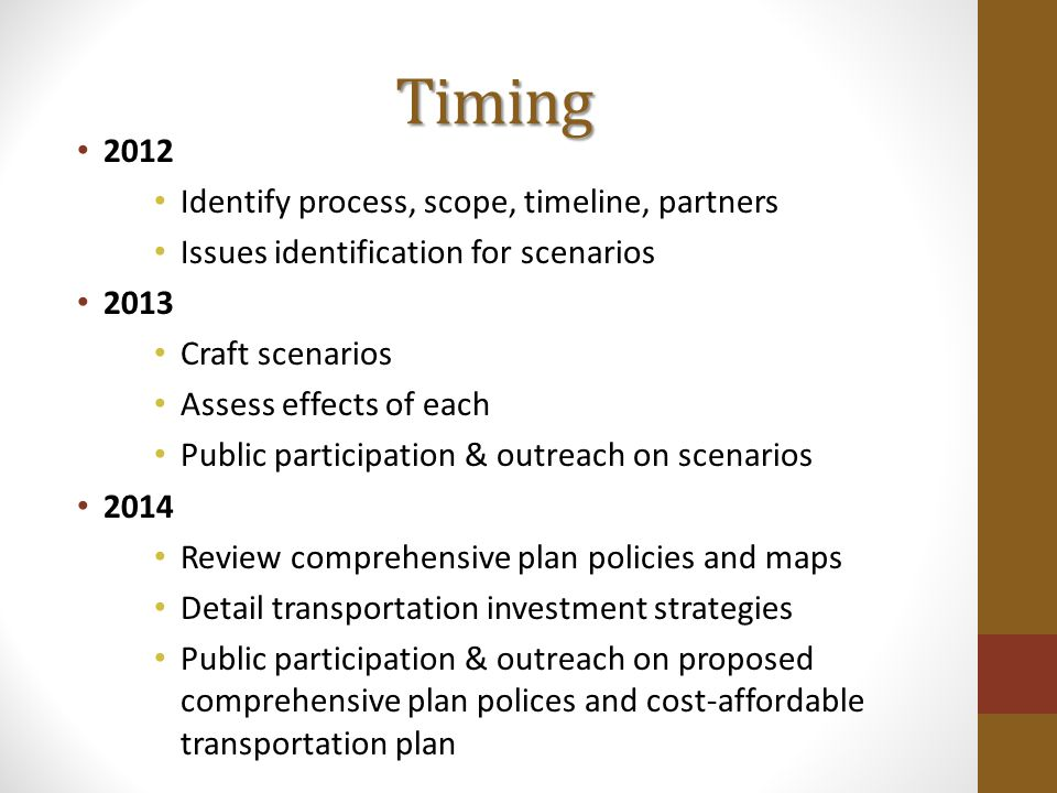 Timing 2012 Identify process, scope, timeline, partners Issues identification for scenarios 2013 Craft scenarios Assess effects of each Public participation & outreach on scenarios 2014 Review comprehensive plan policies and maps Detail transportation investment strategies Public participation & outreach on proposed comprehensive plan polices and cost-affordable transportation plan