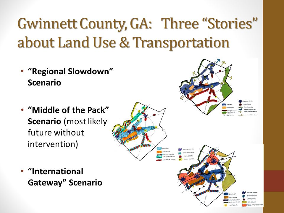 Gwinnett County, GA: Three Stories about Land Use & Transportation Regional Slowdown Scenario Middle of the Pack Scenario (most likely future without intervention) International Gateway Scenario