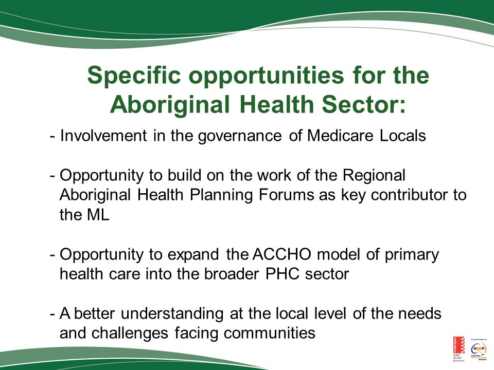 Specific opportunities for the Aboriginal Health Sector: - Involvement in the governance of Medicare Locals -Opportunity to build on the work of the Regional Aboriginal Health Planning Forums as key contributor to the ML -Opportunity to expand the ACCHO model of primary health care into the broader PHC sector -A better understanding at the local level of the needs and challenges facing communities